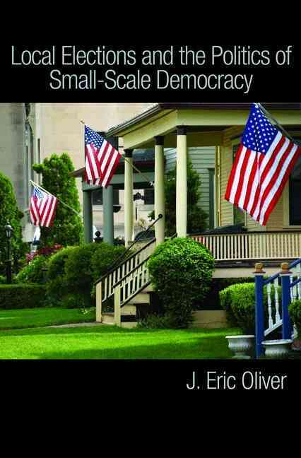 Local Elections and the Politics of Small-scale Democracy By Oliver, J. Eric/ Ha, Shang E./ Callen, Zachary